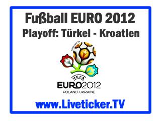 LIVE: Türkei - Kroatien, Playoff-Hinspiel zur UEFA Euro 2012 in Polen & Ukraine, Vorbericht und Liveticker