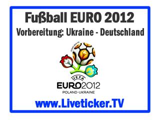 LIVE: Ukraine - Deutschland, Vorbereitungsspiel zur EURO 2012, Vorbericht und Liveticker