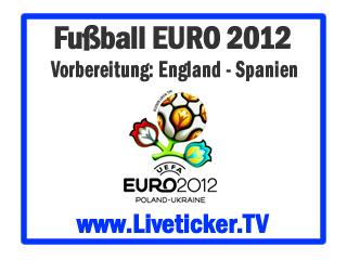 LIVE: England - Spanien, Vorbereitungsspiel zur EURO 2012, Vorbericht und Liveticker